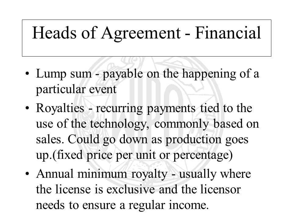 Heads of Agreement - Financial Lump sum - payable on the happening of a particular event Royalties - recurring payments tied to the use of the technology, commonly based on sales.