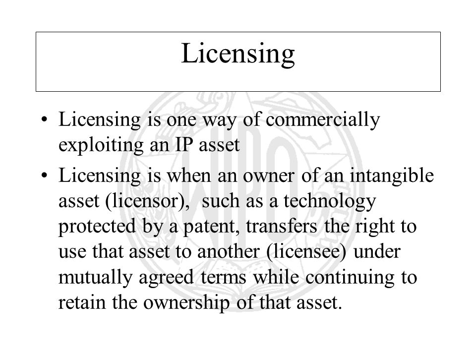 Licensing Licensing is one way of commercially exploiting an IP asset Licensing is when an owner of an intangible asset (licensor), such as a technology protected by a patent, transfers the right to use that asset to another (licensee) under mutually agreed terms while continuing to retain the ownership of that asset.