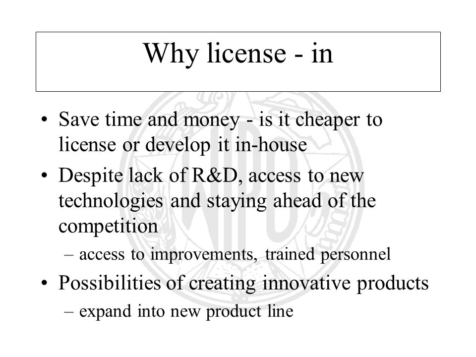Why license - in Save time and money - is it cheaper to license or develop it in-house Despite lack of R&D, access to new technologies and staying ahead of the competition –access to improvements, trained personnel Possibilities of creating innovative products –expand into new product line