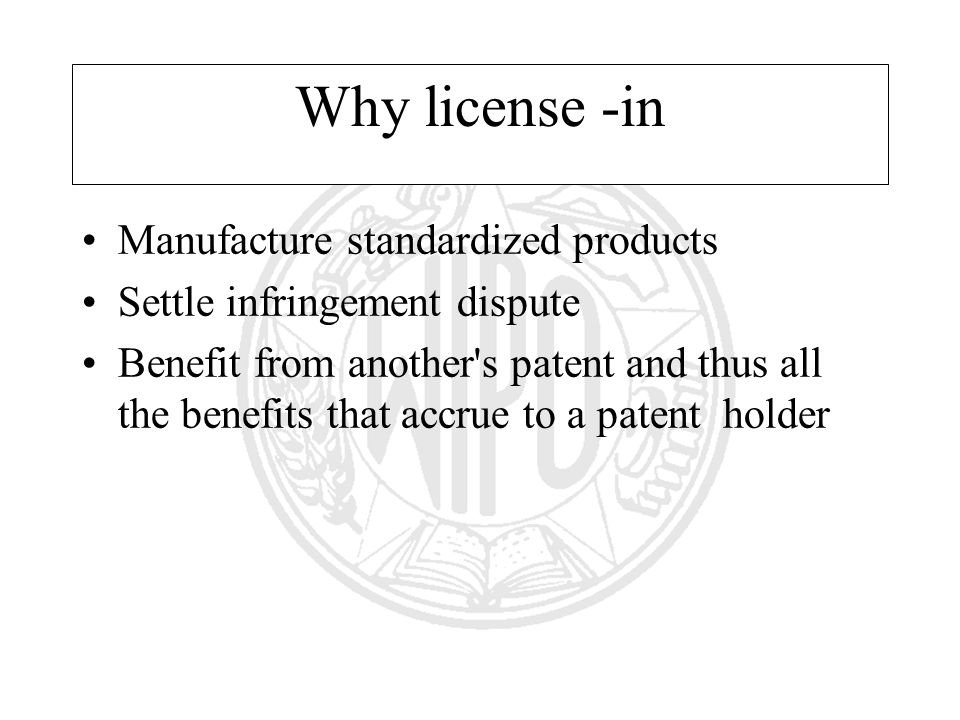 Why license -in Manufacture standardized products Settle infringement dispute Benefit from another s patent and thus all the benefits that accrue to a patent holder