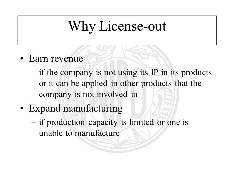 Why License-out Earn revenue –if the company is not using its IP in its products or it can be applied in other products that the company is not involved in Expand manufacturing –if production capacity is limited or one is unable to manufacture