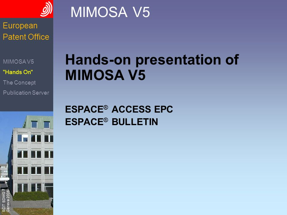 The European Patent Office SCIT SDWG 7 Geneva 2006 European Patent Office MIMOSA V5 Hands-on presentation of MIMOSA V5 ESPACE ® ACCESS EPC ESPACE ® BULLETIN MIMOSA V5 Hands On The Concept Publication Server