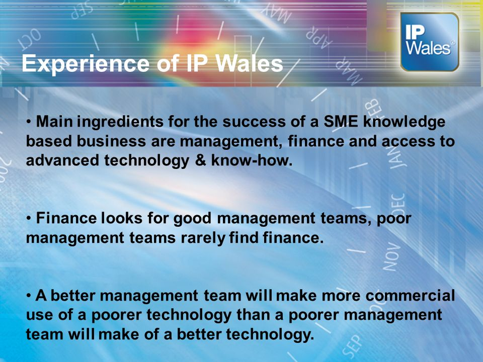 Conclusion Experience of IP Wales Main ingredients for the success of a SME knowledge based business are management, finance and access to advanced technology & know-how.