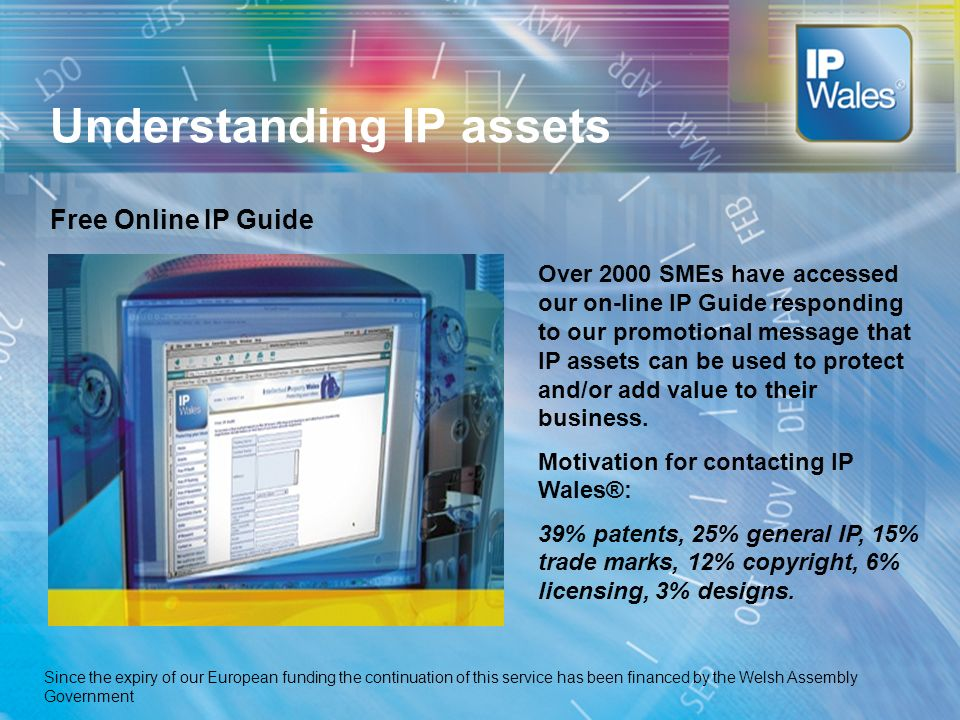 Understanding IP assets Free Online IP Guide Over 2000 SMEs have accessed our on-line IP Guide responding to our promotional message that IP assets can be used to protect and/or add value to their business.