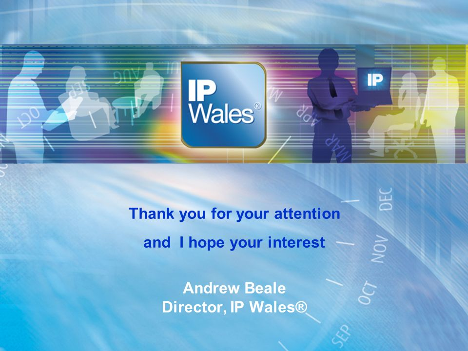 Thank you for your attention and I hope your interest Andrew Beale Director, IP Wales®