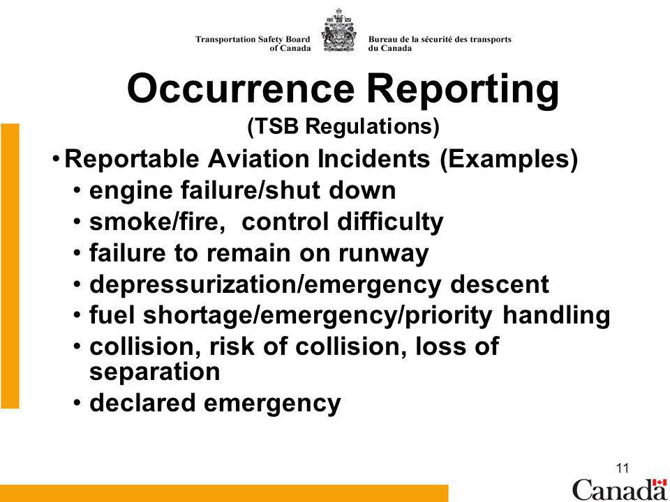 11 Reportable Aviation Incidents (Examples) engine failure/shut down smoke/fire, control difficulty failure to remain on runway depressurization/emergency descent fuel shortage/emergency/priority handling collision, risk of collision, loss of separation declared emergency Occurrence Reporting (TSB Regulations)