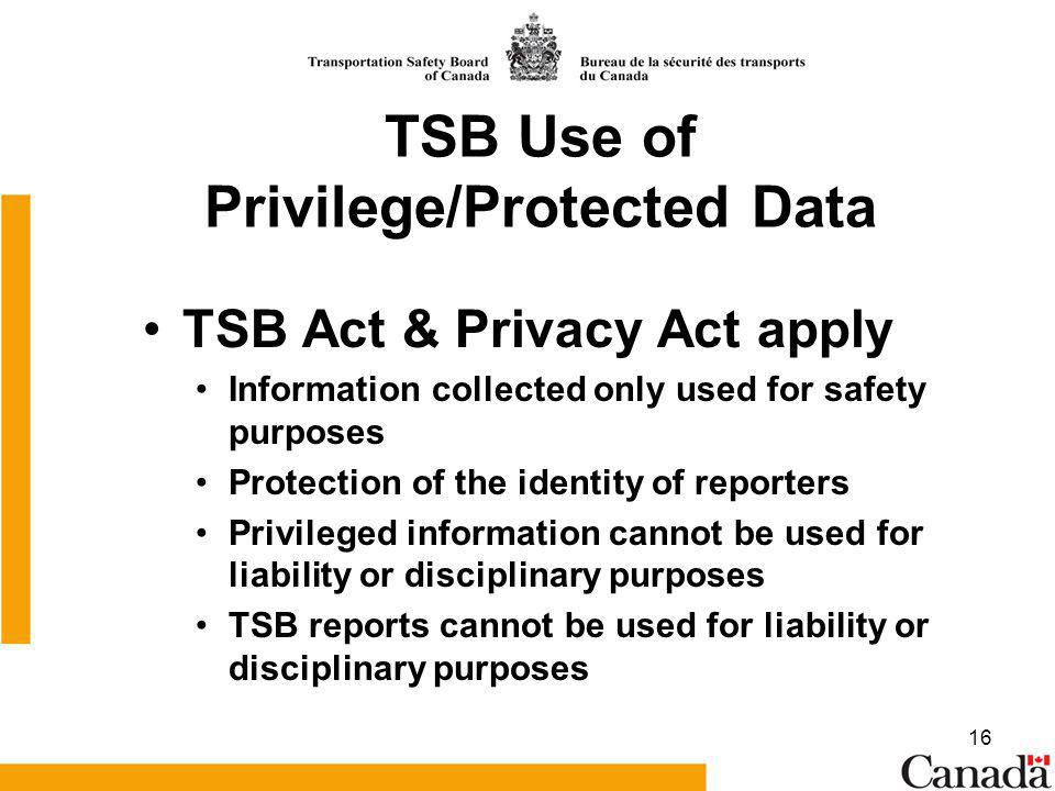 16 TSB Use of Privilege/Protected Data TSB Act & Privacy Act apply Information collected only used for safety purposes Protection of the identity of reporters Privileged information cannot be used for liability or disciplinary purposes TSB reports cannot be used for liability or disciplinary purposes