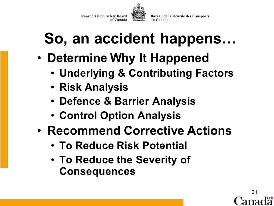 21 So, an accident happens… Determine Why It Happened Underlying & Contributing Factors Risk Analysis Defence & Barrier Analysis Control Option Analysis Recommend Corrective Actions To Reduce Risk Potential To Reduce the Severity of Consequences