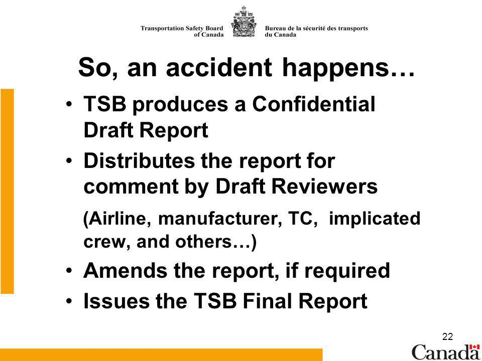 22 So, an accident happens… TSB produces a Confidential Draft Report Distributes the report for comment by Draft Reviewers (Airline, manufacturer, TC, implicated crew, and others…) Amends the report, if required Issues the TSB Final Report