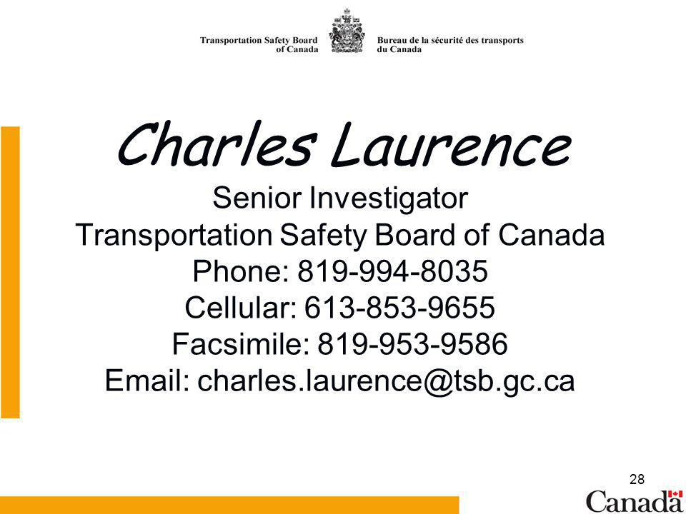 28 Charles Laurence Senior Investigator Transportation Safety Board of Canada Phone: 819-994-8035 Cellular: 613-853-9655 Facsimile: 819-953-9586 Email: charles.laurence@tsb.gc.ca