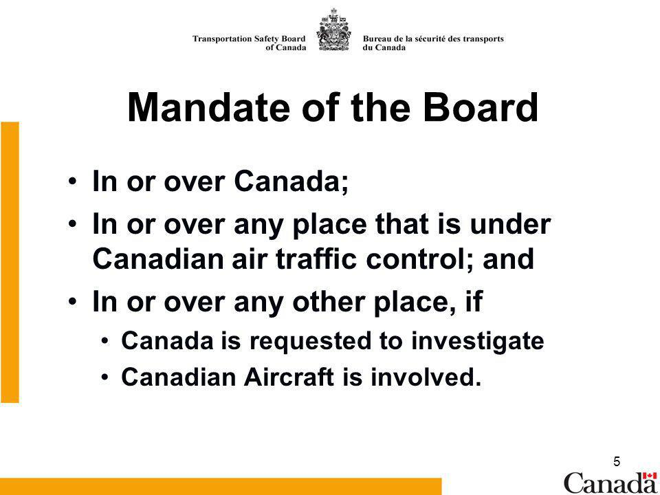 5 Mandate of the Board In or over Canada; In or over any place that is under Canadian air traffic control; and In or over any other place, if Canada is requested to investigate Canadian Aircraft is involved.