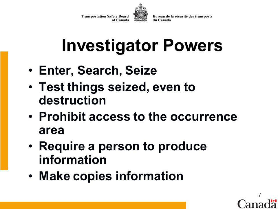 7 Investigator Powers Enter, Search, Seize Test things seized, even to destruction Prohibit access to the occurrence area Require a person to produce information Make copies information