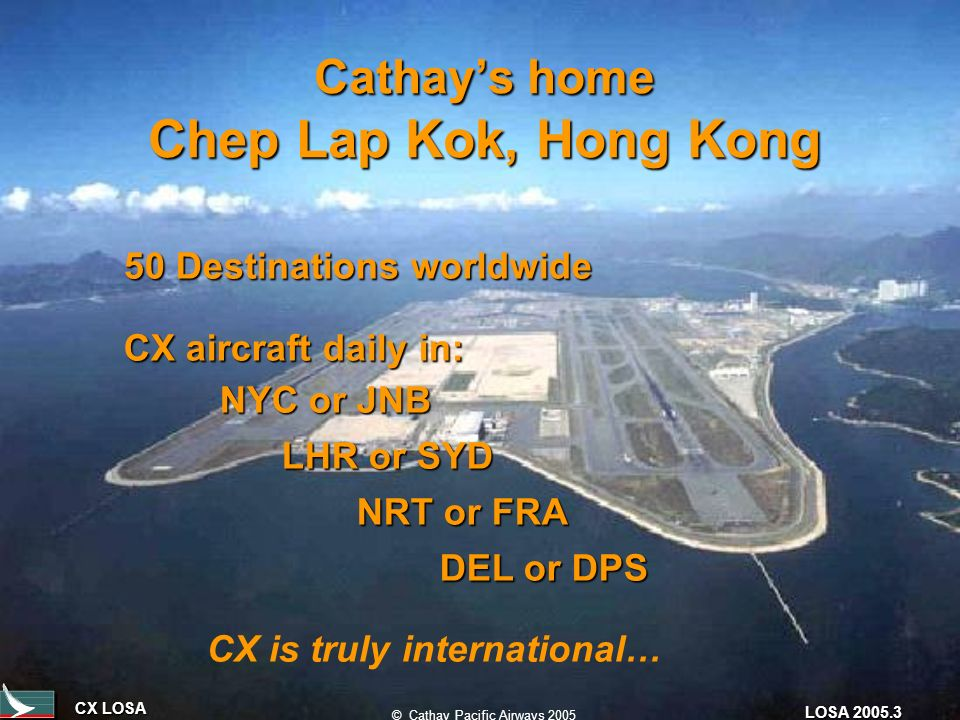 CX LOSA © Cathay Pacific Airways 2005 LOSA 2005.3 Cathays home Chep Lap Kok, Hong Kong 50 Destinations worldwide CX aircraft daily in: NYC or JNB LHR or SYD LHR or SYD NRT or FRA NRT or FRA DEL or DPS DEL or DPS CX is truly international…