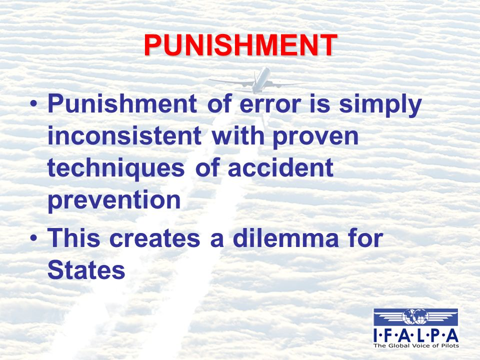 PUNISHMENT Punishment of error is simply inconsistent with proven techniques of accident prevention This creates a dilemma for States