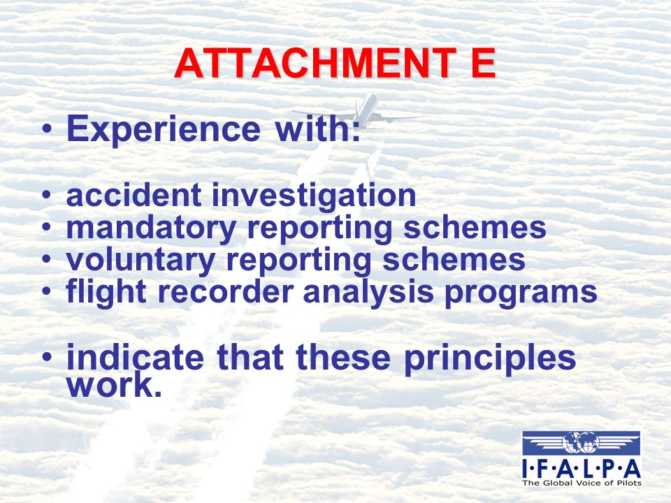 ATTACHMENT E Experience with: accident investigation mandatory reporting schemes voluntary reporting schemes flight recorder analysis programs indicate that these principles work.