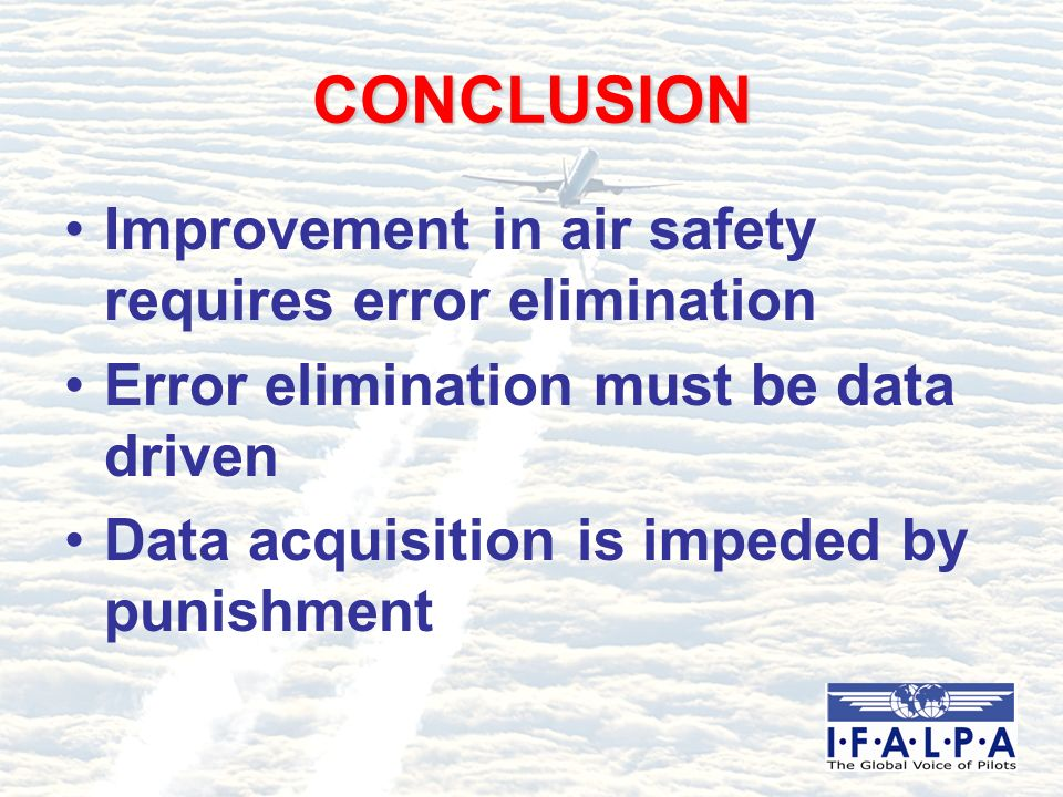 CONCLUSION Improvement in air safety requires error elimination Error elimination must be data driven Data acquisition is impeded by punishment