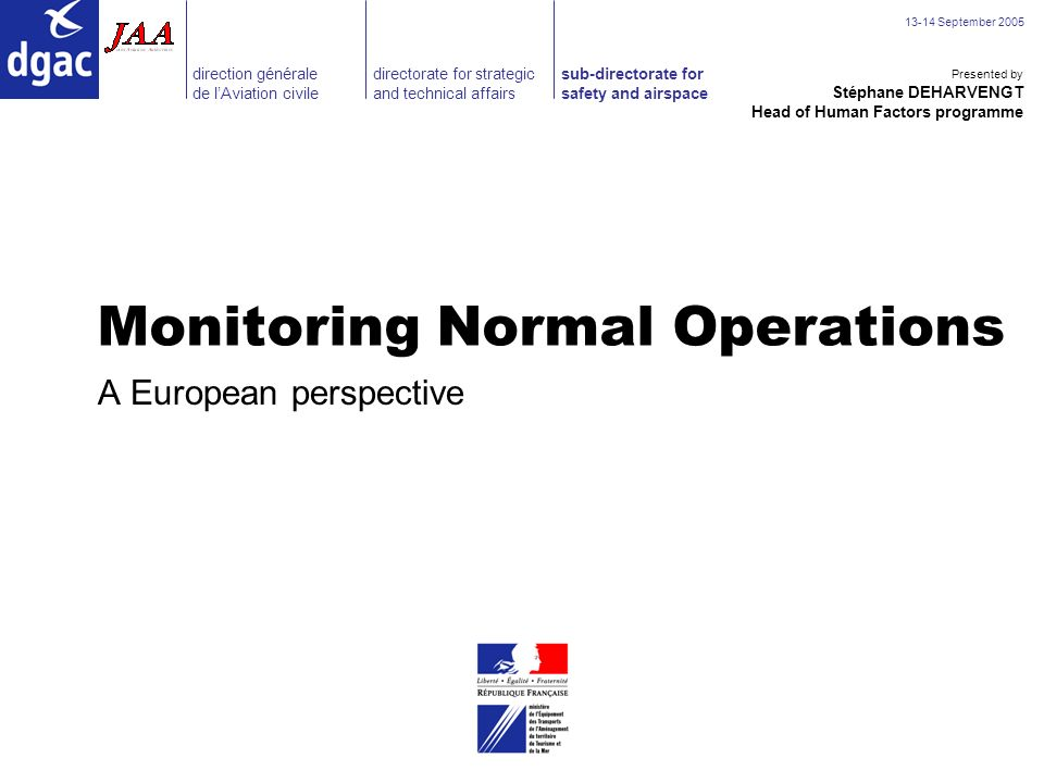 direction générale de lAviation civile sub-directorate for safety and airspace directorate for strategic and technical affairs September 2005 Monitoring Normal Operations A European perspective Stéphane DEHARVENGT Head of Human Factors programme Presented by