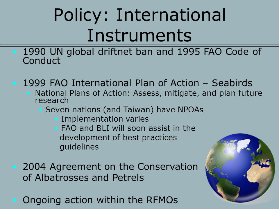 Policy: International Instruments 1990 UN global driftnet ban and 1995 FAO Code of Conduct 1999 FAO International Plan of Action – Seabirds National Plans of Action: Assess, mitigate, and plan future research Seven nations (and Taiwan) have NPOAs Implementation varies FAO and BLI will soon assist in the development of best practices guidelines 2004 Agreement on the Conservation of Albatrosses and Petrels Ongoing action within the RFMOs