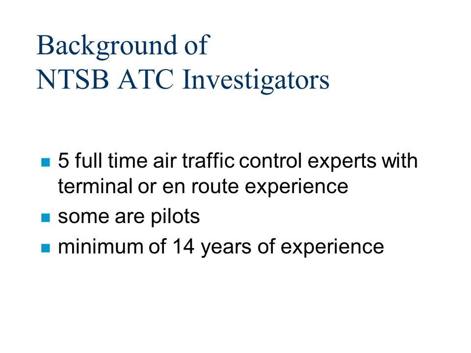 Premise for an ATC Investigation n Anytime there is an accident or incident in which a pilot was receiving air traffic control services, one must determine whether the performance of the controller (or lack thereof), or the system, caused or contributed to it.
