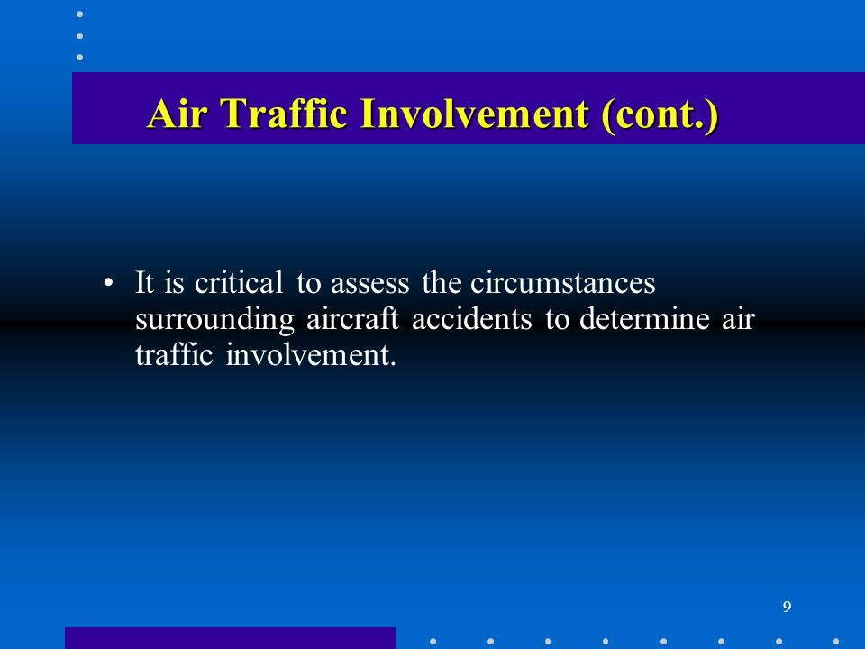 9 Air Traffic Involvement (cont.) It is critical to assess the circumstances surrounding aircraft accidents to determine air traffic involvement.