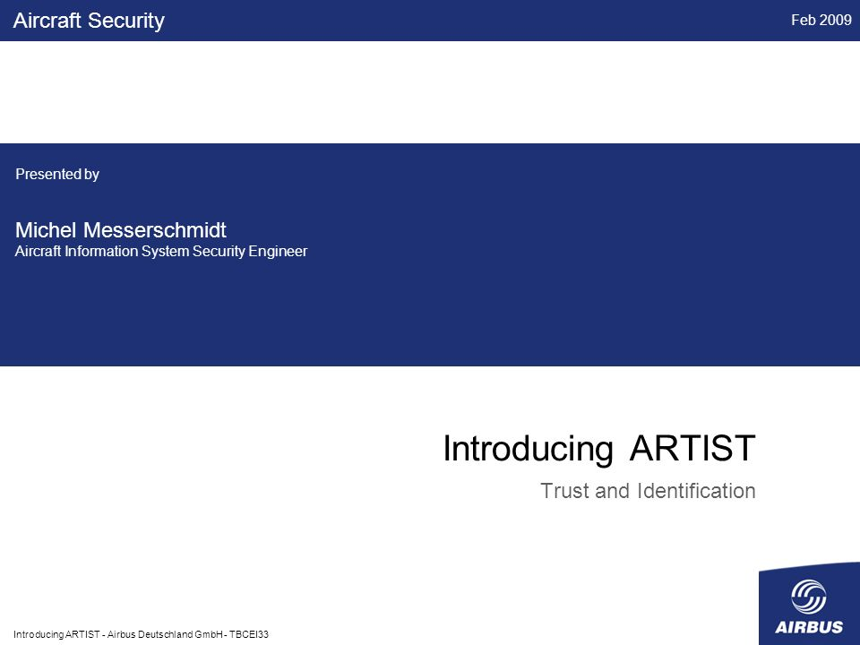 Feb 2009 Introducing ARTIST - Airbus Deutschland GmbH - TBCEI33 Introducing ARTIST Trust and Identification Aircraft Security Presented by Michel Messerschmidt Aircraft Information System Security Engineer