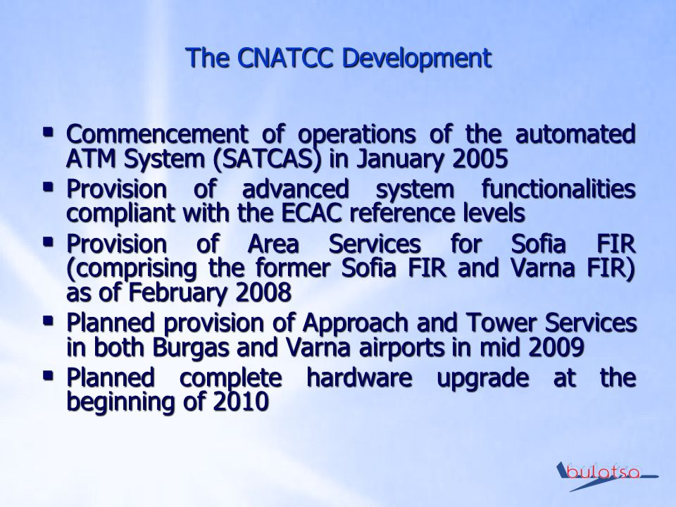 The CNATCC Development Commencement of operations of the automated ATM System (SATCAS) in January 2005 Commencement of operations of the automated ATM System (SATCAS) in January 2005 Provision of advanced system functionalities compliant with the ECAC reference levels Provision of advanced system functionalities compliant with the ECAC reference levels Provision of Area Services for Sofia FIR (comprising the former Sofia FIR and Varna FIR) as of February 2008 Provision of Area Services for Sofia FIR (comprising the former Sofia FIR and Varna FIR) as of February 2008 Planned provision of Approach and Tower Services in both Burgas and Varna airports in mid 2009 Planned provision of Approach and Tower Services in both Burgas and Varna airports in mid 2009 Planned complete hardware upgrade at the beginning of 2010 Planned complete hardware upgrade at the beginning of 2010