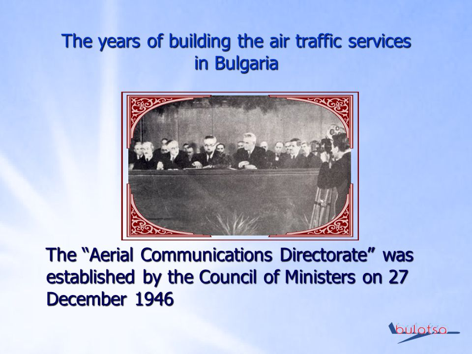 The years of building the air traffic services in Bulgaria The Aerial Communications Directorate was established by the Council of Ministers on 27 December 1946