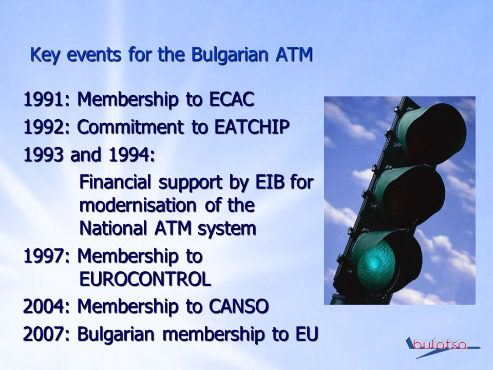 Key events for the Bulgarian ATM 1991: Membership to ECAC 1992: Commitment to EATCHIP 1993 and 1994: Financial support by EIB for modernisation of the National ATM system 1997: Membership to EUROCONTROL 2004: Membership to CANSO 2007: Bulgarian membership to EU