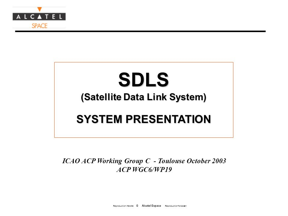 Reproduction interdite © Alcatel Espace Reproduction forbidden SDLS (Satellite Data Link System) SYSTEM PRESENTATION ICAO ACP Working Group C - Toulouse October 2003 ACP WGC6/WP19