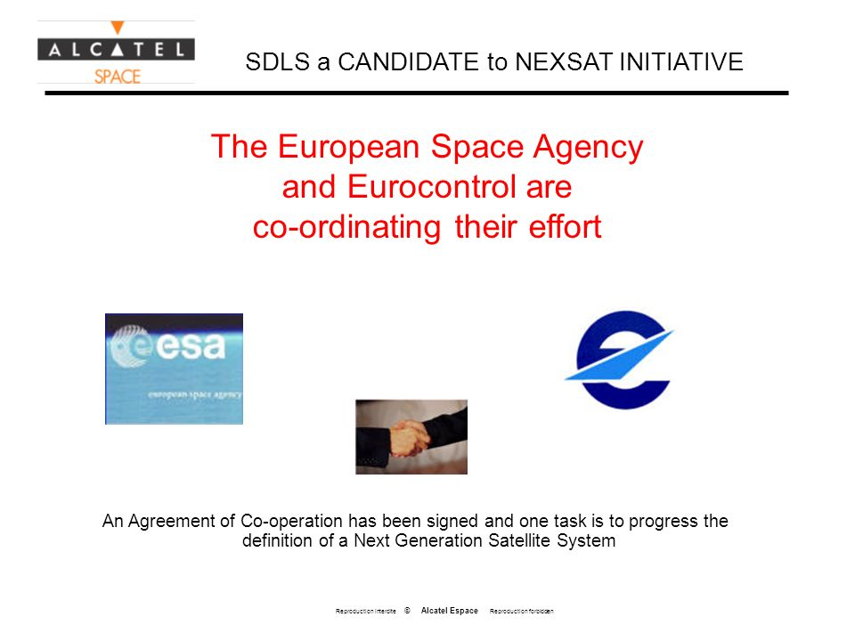 Reproduction interdite © Alcatel Espace Reproduction forbidden An Agreement of Co-operation has been signed and one task is to progress the definition of a Next Generation Satellite System The European Space Agency and Eurocontrol are co-ordinating their effort SDLS a CANDIDATE to NEXSAT INITIATIVE