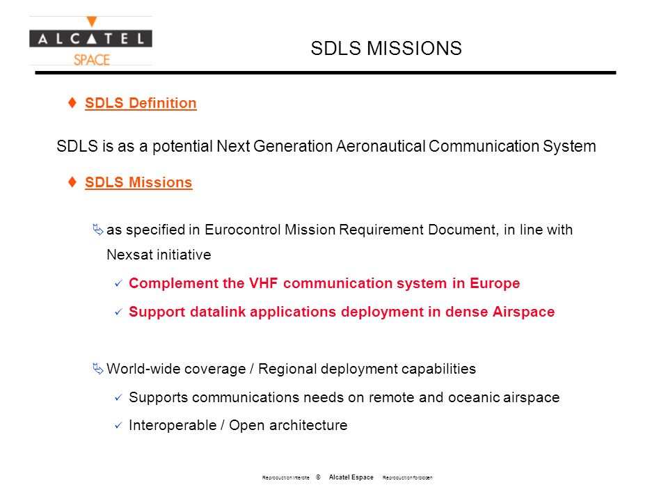 Reproduction interdite © Alcatel Espace Reproduction forbidden SDLS MISSIONS SDLS Definition SDLS is as a potential Next Generation Aeronautical Communication System SDLS Missions as specified in Eurocontrol Mission Requirement Document, in line with Nexsat initiative Complement the VHF communication system in Europe Support datalink applications deployment in dense Airspace World-wide coverage / Regional deployment capabilities Supports communications needs on remote and oceanic airspace Interoperable / Open architecture