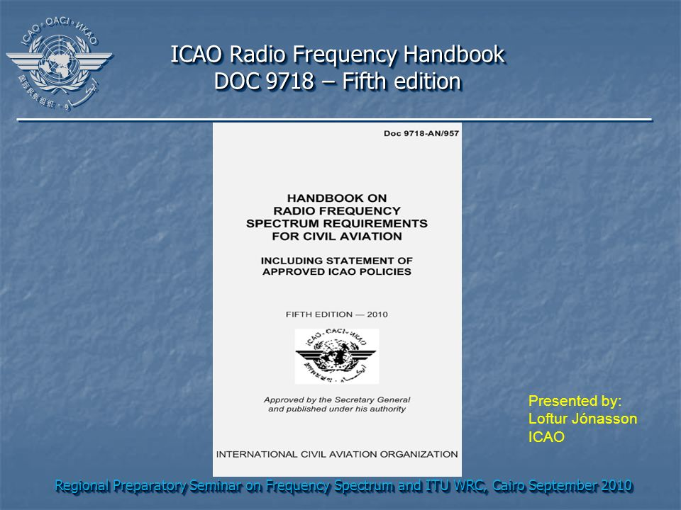 Regional Preparatory Seminar on Frequency Spectrum and ITU WRC, Cairo September 2010 ICAO Radio Frequency Handbook DOC 9718 – Fifth edition ICAO Radio Frequency Handbook DOC 9718 – Fifth edition Presented by: Loftur Jónasson ICAO