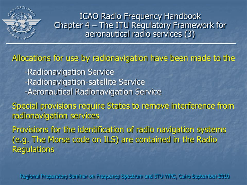 Regional Preparatory Seminar on Frequency Spectrum and ITU WRC, Cairo September 2010 ICAO Radio Frequency Handbook Chapter 4 – The ITU Regulatory Framework for aeronautical radio services (3) ICAO Radio Frequency Handbook Chapter 4 – The ITU Regulatory Framework for aeronautical radio services (3) Allocations for use by radionavigation have been made to the -Radionavigation Service -Radionavigation-satellite Service -Aeronautical Radionavigation Service Special provisions require States to remove interference from radionavigation services Provisions for the identification of radio navigation systems (e.g.