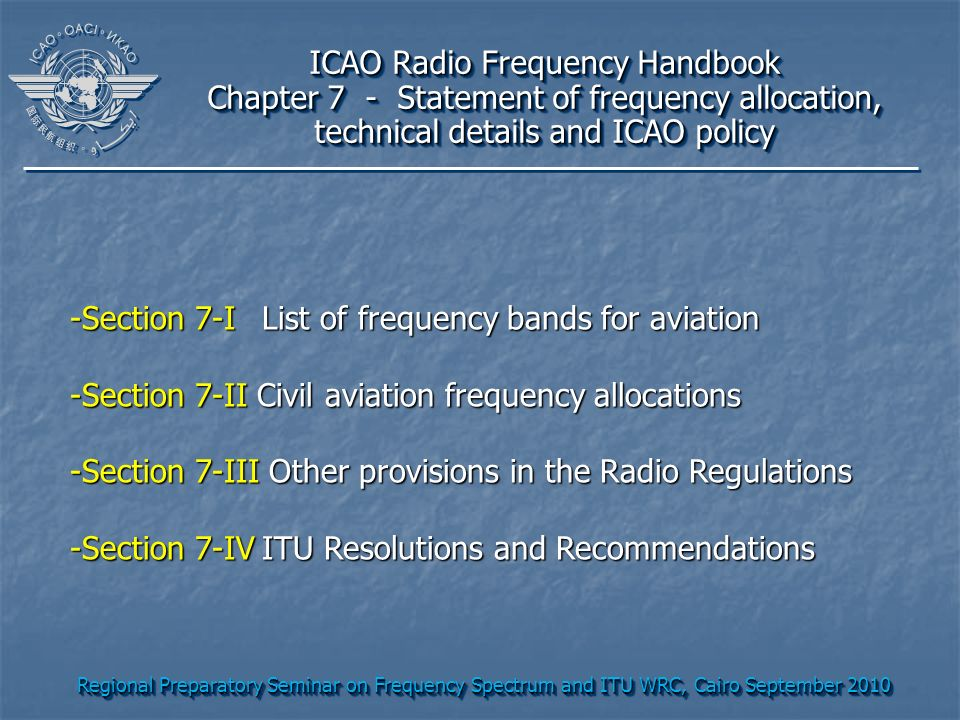 Regional Preparatory Seminar on Frequency Spectrum and ITU WRC, Cairo September 2010 ICAO Radio Frequency Handbook Chapter 7 - Statement of frequency allocation, technical details and ICAO policy ICAO Radio Frequency Handbook Chapter 7 - Statement of frequency allocation, technical details and ICAO policy -Section 7-IList of frequency bands for aviation -Section 7-II Civil aviation frequency allocations -Section 7-III Other provisions in the Radio Regulations -Section 7-IVITU Resolutions and Recommendations