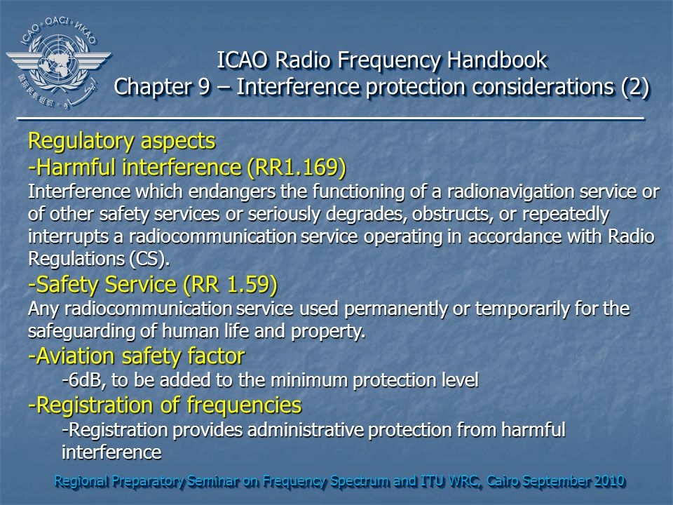 Regional Preparatory Seminar on Frequency Spectrum and ITU WRC, Cairo September 2010 ICAO Radio Frequency Handbook Chapter 9 – Interference protection considerations (2) ICAO Radio Frequency Handbook Chapter 9 – Interference protection considerations (2) Regulatory aspects -Harmful interference (RR1.169) Interference which endangers the functioning of a radionavigation service or of other safety services or seriously degrades, obstructs, or repeatedly interrupts a radiocommunication service operating in accordance with Radio Regulations (CS).