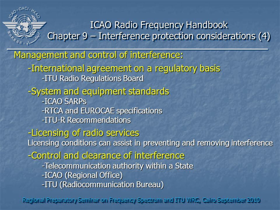 Regional Preparatory Seminar on Frequency Spectrum and ITU WRC, Cairo September 2010 ICAO Radio Frequency Handbook Chapter 9 – Interference protection considerations (4) ICAO Radio Frequency Handbook Chapter 9 – Interference protection considerations (4) Management and control of interference: -International agreement on a regulatory basis -ITU Radio Regulations Board -System and equipment standards -ICAO SARPs -RTCA and EUROCAE specifications -ITU-R Recommendations -Licensing of radio services Licensing conditions can assist in preventing and removing interference -Control and clearance of interference -Telecommunication authority within a State -ICAO (Regional Office) -ITU (Radiocommunication Bureau)