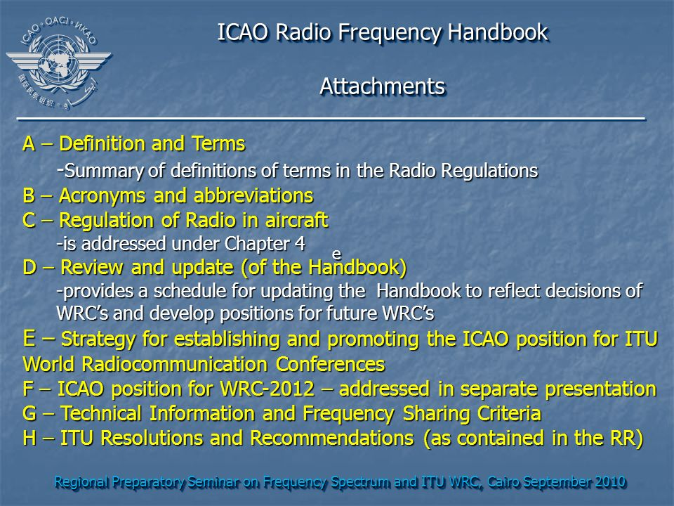 Regional Preparatory Seminar on Frequency Spectrum and ITU WRC, Cairo September 2010 ICAO Radio Frequency Handbook Attachments Attachments A – Definition and Terms - Summary of definitions of terms in the Radio Regulations B – Acronyms and abbreviations C – Regulation of Radio in aircraft -is addressed under Chapter 4 D – Review and update (of the Handbook) -provides a schedule for updating the Handbook to reflect decisions of WRCs and develop positions for future WRCs E – Strategy for establishing and promoting the ICAO position for ITU World Radiocommunication Conferences F – ICAO position for WRC-2012 – addressed in separate presentation G – Technical Information and Frequency Sharing Criteria H – ITU Resolutions and Recommendations (as contained in the RR) e