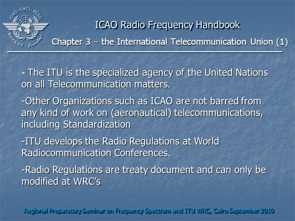 Regional Preparatory Seminar on Frequency Spectrum and ITU WRC, Cairo September 2010 ICAO Radio Frequency Handbook The ITU is the specialized agency of the United Nations on all Telecommunication matters.