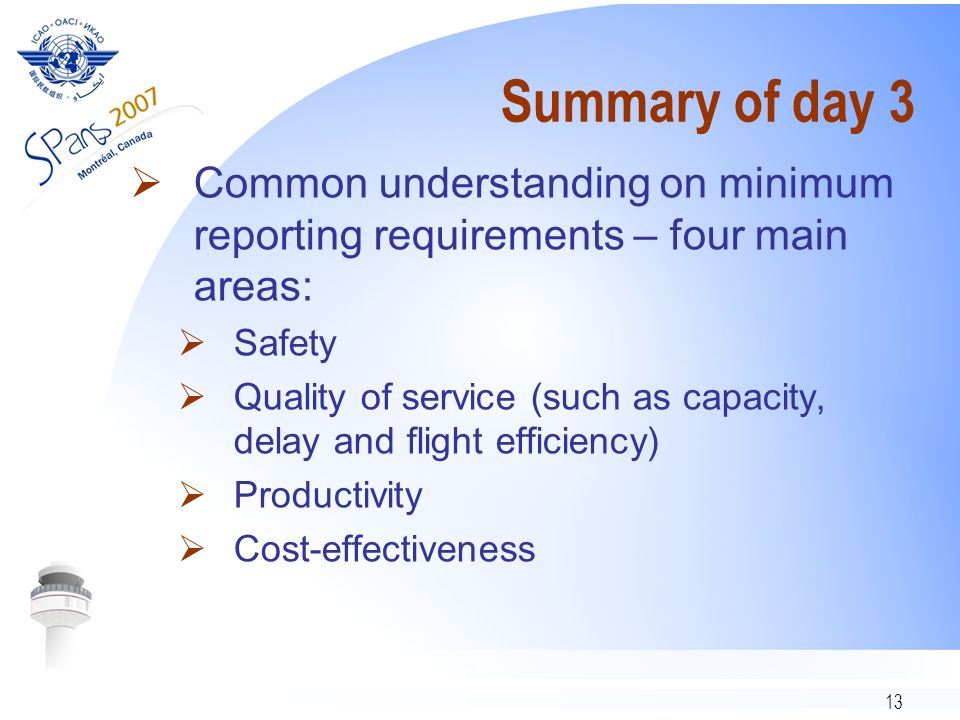 13 Summary of day 3 Common understanding on minimum reporting requirements – four main areas: Safety Quality of service (such as capacity, delay and flight efficiency) Productivity Cost-effectiveness