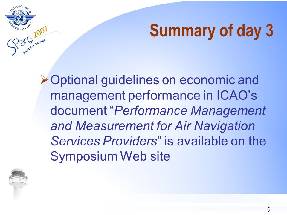 15 Summary of day 3 Optional guidelines on economic and management performance in ICAOs document Performance Management and Measurement for Air Navigation Services Providers is available on the Symposium Web site