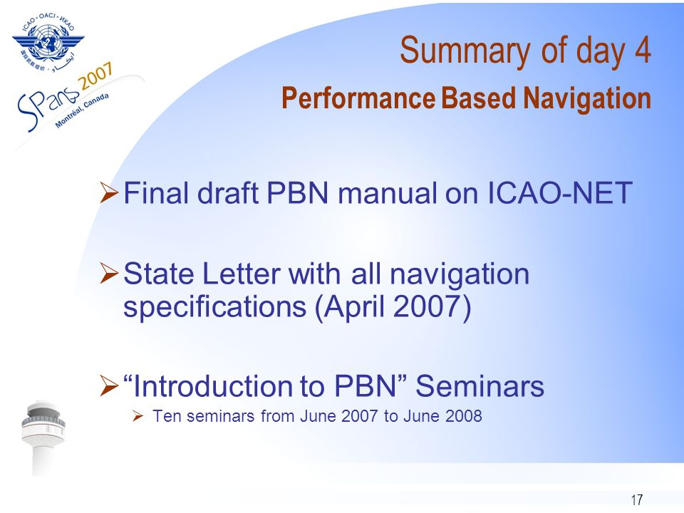 17 Summary of day 4 Performance Based Navigation Final draft PBN manual on ICAO-NET State Letter with all navigation specifications (April 2007) Introduction to PBN Seminars Ten seminars from June 2007 to June 2008