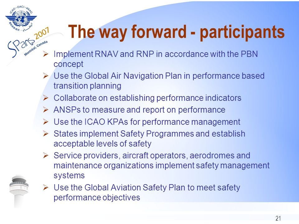 21 The way forward - participants Implement RNAV and RNP in accordance with the PBN concept Use the Global Air Navigation Plan in performance based transition planning Collaborate on establishing performance indicators ANSPs to measure and report on performance Use the ICAO KPAs for performance management States implement Safety Programmes and establish acceptable levels of safety Service providers, aircraft operators, aerodromes and maintenance organizations implement safety management systems Use the Global Aviation Safety Plan to meet safety performance objectives