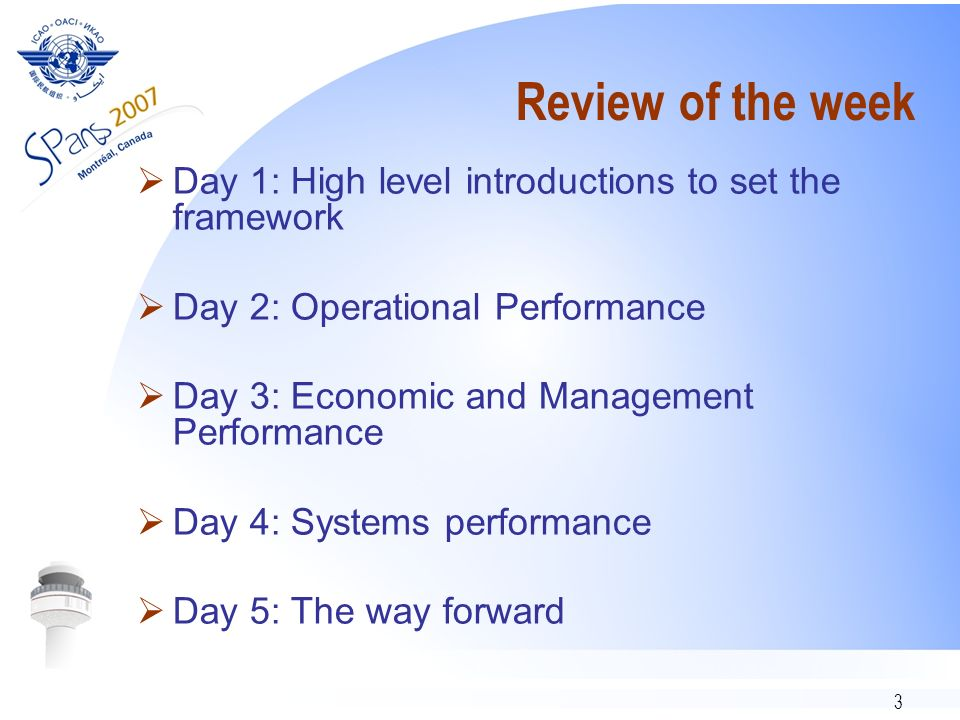 3 Review of the week Day 1: High level introductions to set the framework Day 2: Operational Performance Day 3: Economic and Management Performance Day 4: Systems performance Day 5: The way forward