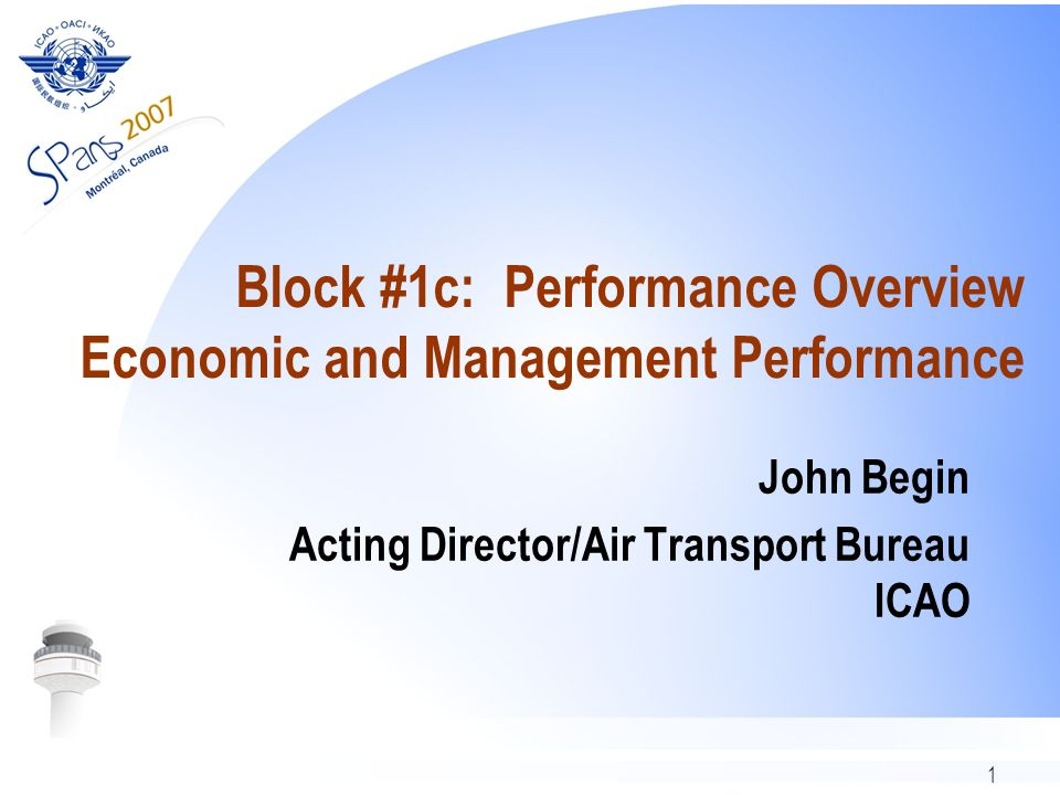 1 Block #1c: Performance Overview Economic and Management Performance John Begin Acting Director/Air Transport Bureau ICAO