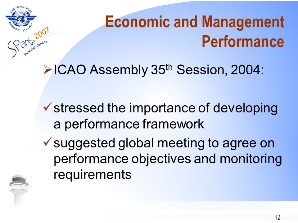 12 Economic and Management Performance ICAO Assembly 35 th Session, 2004: stressed the importance of developing a performance framework suggested global meeting to agree on performance objectives and monitoring requirements