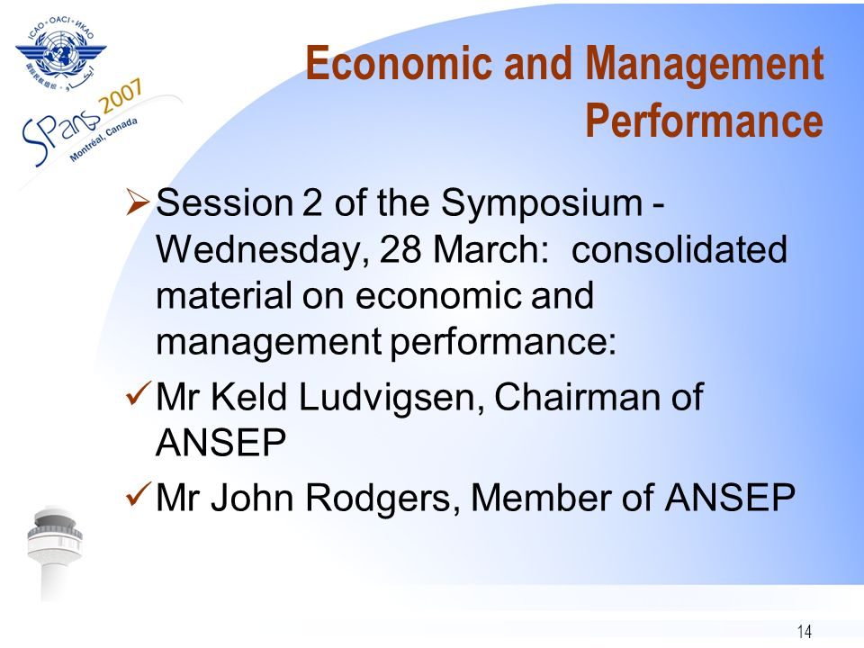14 Economic and Management Performance Session 2 of the Symposium - Wednesday, 28 March: consolidated material on economic and management performance: Mr Keld Ludvigsen, Chairman of ANSEP Mr John Rodgers, Member of ANSEP