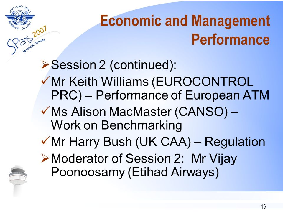 16 Economic and Management Performance Session 2 (continued): Mr Keith Williams (EUROCONTROL PRC) – Performance of European ATM Ms Alison MacMaster (CANSO) – Work on Benchmarking Mr Harry Bush (UK CAA) – Regulation Moderator of Session 2: Mr Vijay Poonoosamy (Etihad Airways)