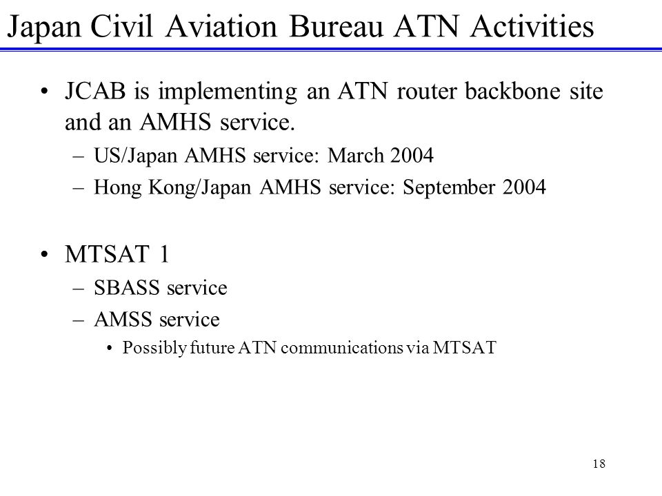 18 Japan Civil Aviation Bureau ATN Activities JCAB is implementing an ATN router backbone site and an AMHS service.