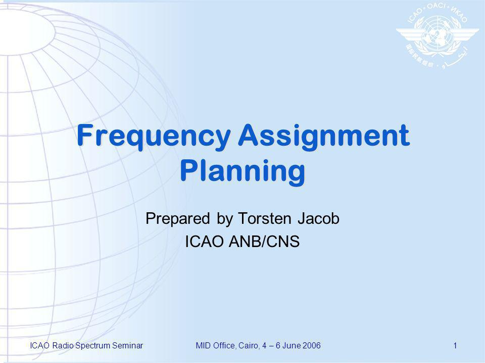 ICAO Radio Spectrum SeminarMID Office, Cairo, 4 – 6 June 20061 Frequency Assignment Planning Prepared by Torsten Jacob ICAO ANB/CNS