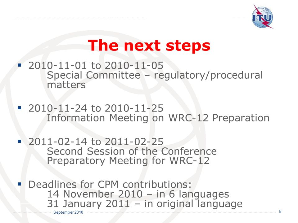 September 2010 5 The next steps 2010-11-01 to 2010-11-05 Special Committee – regulatory/procedural matters 2010-11-24 to 2010-11-25 Information Meeting on WRC-12 Preparation 2011-02-14 to 2011-02-25 Second Session of the Conference Preparatory Meeting for WRC-12 Deadlines for CPM contributions: 14 November 2010 – in 6 languages 31 January 2011 – in original language